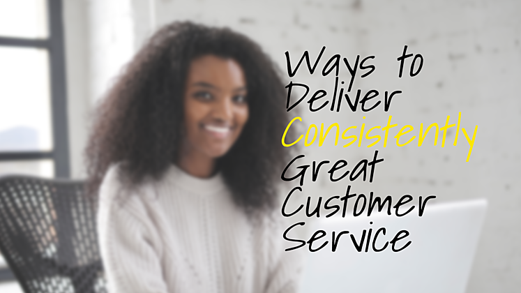 Ways to Deliver Consistently Great Customer Service